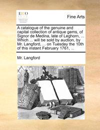 A Catalogue of the Genuine and Capital Collection of Antique Gems, of Signor de Medina, Late of Leghorn, ... Which ... Will Be Sold by Auction, by Mr. Langford, ... on Tuesday the 10th of This Instant February 1761, ...