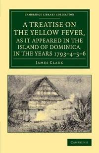 Treatise on the Yellow Fever, As It Appeared in the Island of Dominica, in the Years 1793?çô4?çô5?çô6