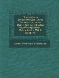 Physicalische Beobachtungen Derer Saamenthiergens: Durch Die Allerbesten Vergr¿e¿rungsgl¿ser ... Betrachtet : Mit 8 Kupfern