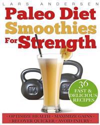 Paleo Diet Smoothies for Strength: Smoothie Recipes and Nutrition Plan for Strength Athletes & Bodybuilders - Achieve Peak Health, Performance and Phy