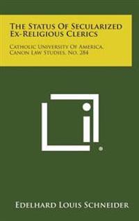 The Status of Secularized Ex-Religious Clerics: Catholic University of America, Canon Law Studies, No. 284