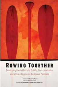 Rowing Together: Developing Parallel Paths to Stability, Denuclearization and a Peace Regime on the Korean Peninsula