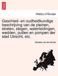 Geschied- En Oudheidkundige Beschrijving Van de Pleinen, Straten, Stegen, Waterleidingen, Wedden, Putten En Pompen Der Stad Utrecht, Etc.