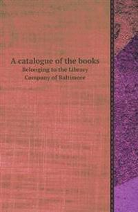 A Catalogue of the Books Belonging to the Library Company of Baltimore