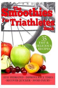 Smoothies for Triathletes: Recipes and Nutrition Plan to Support Triathlon Training from Sprint to Ironman and Beyond