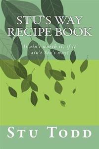 Stu's Way Recipe Book: It Ain't Worth It, If It Ain't Stu's Way!