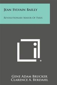 Jean Sylvain Bailly: Revolutionary Mayor of Paris