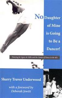 No Daughter of Mine Is Going to Be a Dancer!: Dancing for Agnes de Mille and the Giants of Dance in the 40s