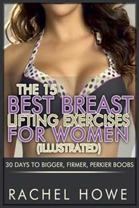 The 15 Best Breast Lifting Exercises for Women [Illustrated]: 30 Days to Bigger, Firmer, Perkier Boobs