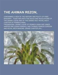 The Ahiman Rezon; Containing a View of the History and Polity of Free Masonry: : Together with the Rules and Regulations of the Grand Lodge and of the