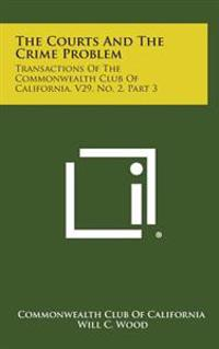 The Courts and the Crime Problem: Transactions of the Commonwealth Club of California, V29, No. 2, Part 3