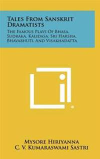 Tales from Sanskrit Dramatists: The Famous Plays of Bhasa, Sudraka, Kalidasa, Sri Harsha, Bhavabhuti, and Visakhadatta