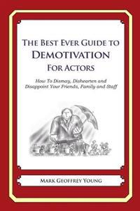 The Best Ever Guide to Demotivation for Actors: How to Dismay, Dishearten and Disappoint Your Friends, Family and Staff