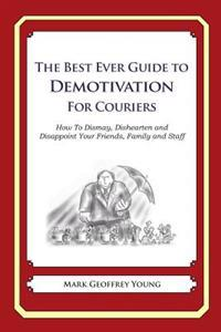 The Best Ever Guide to Demotivation for Couriers: How to Dismay, Dishearten and Disappoint Your Friends, Family and Staff