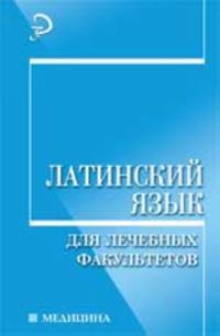 Latinskij jazyk dlja lechebnykh fakultetov: ucheb.posobie. - Izd. 2-e, pererab. i dop.