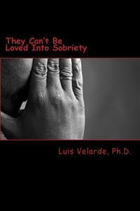 They Can't Be Loved Into Sobriety: A Father's Guide for Parents of Teens and Young Adults with Substance Use Disorders