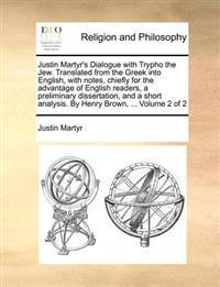 Justin Martyr's Dialogue with Trypho the Jew. Translated from the Greek Into English, with Notes, Chiefly for the Advantage of English Readers, a Preliminary Dissertation, and a Short Analysis. by Henry Brown, ... Volume 2 of 2
