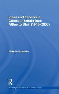Ideas and Economic Crises in Britain from Attlee to Blair 1945-2005