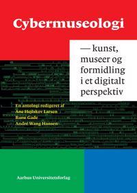 Cybermuseologi: Kunst, Museer Og Formidling I Et Digitalt Perspektiv