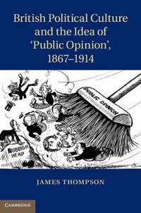 British Political Culture and the Idea of `Public Opinion', 1867-1914