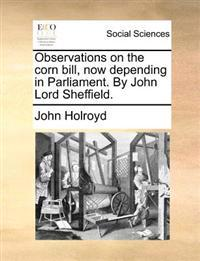 Observations on the Corn Bill, Now Depending in Parliament. by John Lord Sheffield.