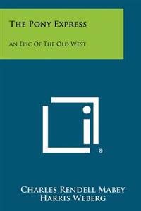 The Pony Express: An Epic of the Old West