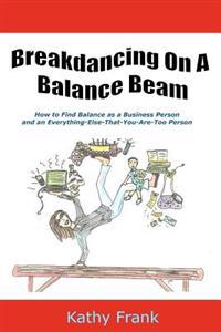 Breakdancing on a Balance Beam: How to Find Balance as a Business Person and an Everything-Else-That-You-Are-Too Person
