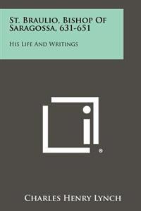 St. Braulio, Bishop of Saragossa, 631-651: His Life and Writings