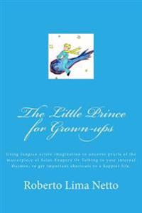 The Little Prince for Grown-Ups: Using Jungian Active Imagination to Uncover Pearls of the Masterpiece of Saint-Exupery or Talking to Your Internal Da
