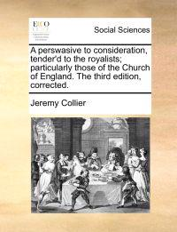 A Perswasive to Consideration, Tender'd to the Royalists; Particularly Those of the Church of England. the Third Edition, Corrected.