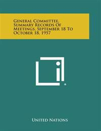 General Committee, Summary Records of Meetings, September 18 to October 18, 1957