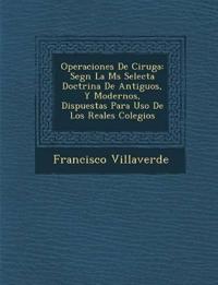 Operaciones De Cirug¿a: Seg¿n La M¿s Selecta Doctrina De Antiguos, Y Modernos, Dispuestas Para Uso De Los Reales Colegios