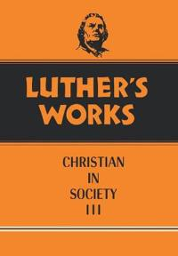 Luther's Works the Christian in Society III
