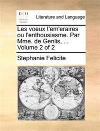 Les Voeux T'Em'eraires Ou L'Enthousiasme. Par Mme. de Genlis, ... Volume 2 of 2