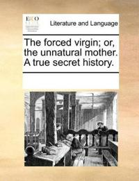 The Forced Virgin; Or, the Unnatural Mother. a True Secret History