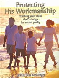 Protecting His Workmanship: Teaching Your Child God's Design for Sexual Purity