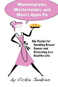 Mammograms, Mastectomies, and Mom's Apple Pie: My Recipe for Handling Breast Cancer and Returning to a Healthy Life