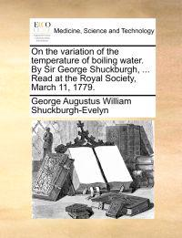 On the Variation of the Temperature of Boiling Water. by Sir George Shuckburgh, ... Read at the Royal Society, March 11, 1779.