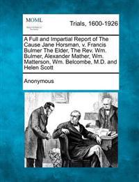 A Full and Impartial Report of the Cause Jane Horsman, V. Francis Bulmer the Elder, the REV. Wm. Bulmer, Alexander Mather, Wm. Matterson, Wm. Belcombe, M.D. and Helen Scott