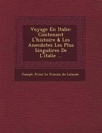 Voyage En Italie: Contenant L'Histoire & Les Anecdotes Les Plus Singuli Res de L'Italie ...