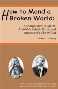 How to Mend a Broken World: A Comparative Study of Ataturk's Buyuk Nutuk and Augustine's City of God