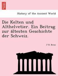 Die Kelten Und Althelvetier. Ein Beitrag Zur a Ltesten Geschichte Der Schweiz.