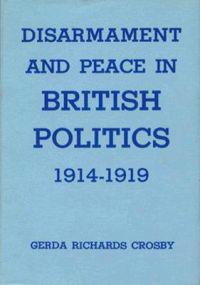 Disarmament And Peace In British Politics 1914-1919