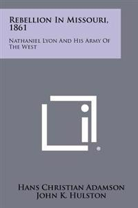 Rebellion in Missouri, 1861: Nathaniel Lyon and His Army of the West