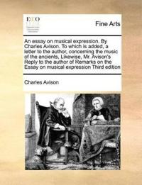 An Essay on Musical Expression. by Charles Avison. to Which Is Added, a Letter to the Author, Concerning the Music of the Ancients, Likewise, Mr. Avison's Reply to the Author of Remarks on the Essay on Musical Expression Third Edition