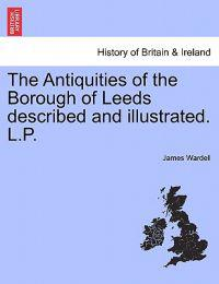 The Antiquities of the Borough of Leeds Described and Illustrated. L.P.