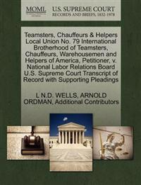 Teamsters, Chauffeurs & Helpers Local Union No. 79 International Brotherhood of Teamsters, Chauffeurs, Warehousemen and Helpers of America, Petitioner, V. National Labor Relations Board U.S. Supreme Court Transcript of Record with Supporting Pleadings
