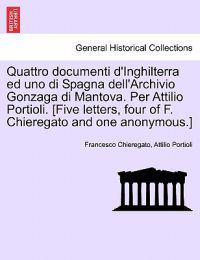 Quattro Documenti D'Inghilterra Ed Uno Di Spagna Dell'archivio Gonzaga Di Mantova. Per Attilio Portioli. [Five Letters, Four of F. Chieregato and One Anonymous.]