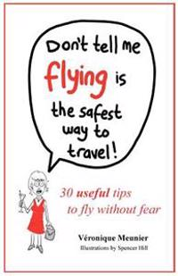 Don't Tell Me Flying Is the Safest Way to Travel!: A Fun Self-Help Book for Fearful Flyers