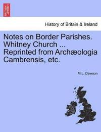 Notes on Border Parishes. Whitney Church ... Reprinted from Arch Ologia Cambrensis, Etc.